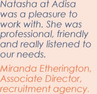 Natasha at Adisa was a pleasure to work with. She was professional, friendly and really listened to our needs. Miranda Etherington, Associate Director, recruitment agency.