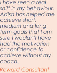 I have seen a shift in my behaviour. Adisa has helped me achieve short, medium and long term goals that I am sure I wouldn't have had the motivation or confidence to achieve without my coach. Reward consultant.